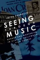 Seeing Through Music - Gender and Modernism in Classic Hollywood Film Scores ebook by Peter Franklin