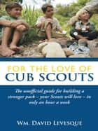 For the Love of Cub Scouts - The Unofficial Guide for Building a Stronger Pack—Your Scouts Will Love—In Only an Hour a Week ebook by David Levesque