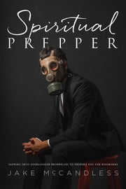 Spiritual Prepper - Tapping into Overlooked Prophecies to Prepare You for Doomsday ebook by Kobo.Web.Store.Products.Fields.ContributorFieldViewModel