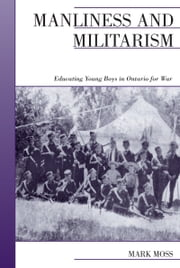 Manliness and Militarism - Educating Young Boys in Ontario for War ebook by Mark Moss