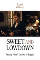 Sweet and Lowdown - Woody Allen's Cinema of Regret ebook by Lloyd Michaels