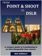 From Point & Shoot to DSLR: A Compact Guide to Transitioning to an Interchangeable-Lens Camera ebook by