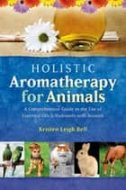 Holistic Aromatherapy for Animals - A Comprehensive Guide to the Use of Essential Oils & Hydrosols with Animals ebook by Kristen Leigh Bell