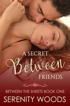 A Secret Between Friends - Between the Sheets, #1 ebook by Serenity Woods