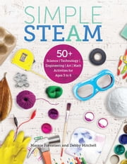Simple STEAM - 50+ Science Technology Engineering Art and Math Activities for Ages 3 to 6 ebook by Debby Mitchell, EdD, Marnie Forestieri