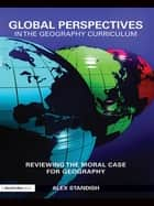 Global Perspectives in the Geography Curriculum - Reviewing the Moral Case for Geography ebook by Alex Standish