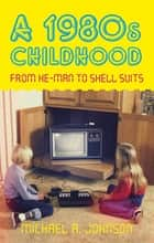 A 1980s Childhood - From He-Man to Shell Suits ebook by Michael A. Johnson