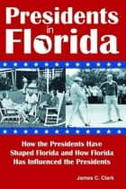 Presidents in Florida - How the Presidents Have Shaped Florida and How Florida Has Influenced the Presidents ebook by James C Clark