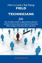 How to Land a Top-Paying Field technicians Job: Your Complete Guide to Opportunities, Resumes and Cover Letters, Interviews, Salaries, Promotions, What to Expect From Recruiters and More ebook by Lewis Walter