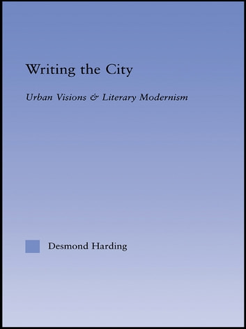 Writing the City - Urban Visions and Literary Modernism ebook by Desmond Harding