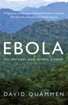 Ebola - The Natural and Human History ebook by David Quammen