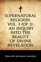 Supernatural Religion, Vol. 3 (of 3) : An Inquiry into the Reality of Divine Revelation ebook by Walter Richard Cassels