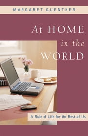At Home in the World - A Rule of Life for the Rest of Us ebook by Margaret Guenther