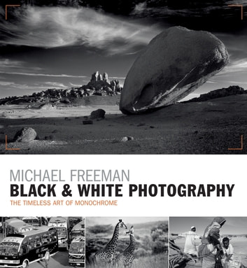 Black & White Photography - The timeless art of monochrome in the post-digital age ebook by Michael Freeman
