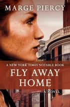 Fly Away Home - A Novel ebook by Marge Piercy