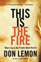 This Is the Fire - What I Say to My Friends About Racism ebook by Don Lemon