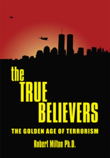 The True Believers - The Golden Age of Terrorism ebook by Robert Milton