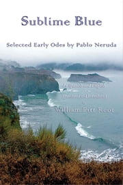 Sublime Blue - Selected Early Odes of Pablo Neruda ebook by Pablo Neruda,William Pitt Root, PhD