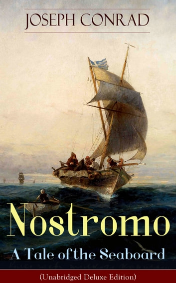 Nostromo - A Tale of the Seaboard (Unabridged Deluxe Edition) - An Intriguing Dark Tale of Revolution and Betrayal From the Author of Heart of Darkness, Lord Jim, The Secret Agent and Under Western Eyes (Including Author's Memoirs, Letters & Critical Essays) ebook by Joseph Conrad