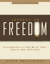 Journey to Freedom Facilitator's Guide - Discovering a lifetime of Hope, Health and Happiness ebook by Scott Reall,Ymca