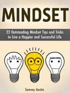 Mindset: 22 Outstanding Mindset Tips and Tricks to Live a Happier and Successful Life ebook by Sammy Austin