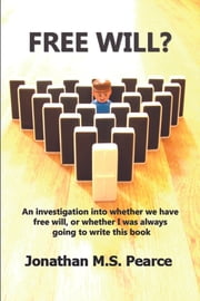 Free Will? - An investigation into whether we have free will or whether I was always going to write this book. ebook by Jonathan MS Pearce