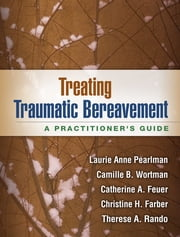 Treating Traumatic Bereavement - A Practitioner's Guide ebook by Laurie Anne Pearlman, PhD,Camille B. Wortman, PhD,Catherine A. Feuer, PhD,Christine H. Farber, PhD,Therese A. Rando, PhD
