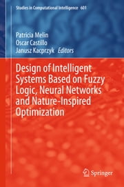 Design of Intelligent Systems Based on Fuzzy Logic, Neural Networks and Nature-Inspired Optimization ebook by Patricia Melin,Oscar Castillo,Janusz Kacprzyk