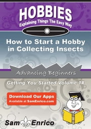 How to Start a Hobby in Collecting Insects - How to Start a Hobby in Collecting Insects ebook by Kara Watkins