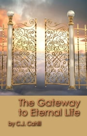 The Gateway to Eternal Life ebook by C.J. Cahill