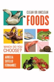 Clean or Unclean Foods: Which Do You Choose? ebook by Aurelia Sotello Fernandez