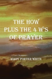 The How Plus The 4 W's Of Prayer ebook by Mary Porter White