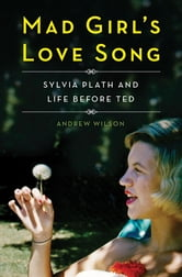 Mad Girl's Love Song - Sylvia Plath and Life Before Ted ebook by Andrew Wilson