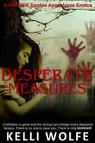 Desperate Measures - Zombie Apocalypse Erotica ebook by Kelli Wolfe