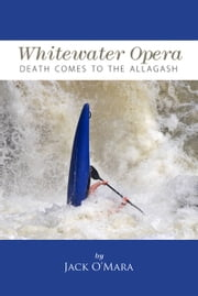 Whitewater Opera: Death Comes to the Allagash ebook by Jack O'Mara