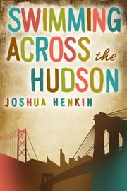 Swimming Across the Hudson - A Novel ebook by Joshua Henkin