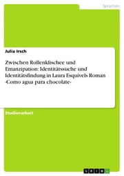 Zwischen Rollenklischee und Emanzipation: Identitätssuche und Identitätsfindung in Laura Esquivels Roman -Como agua para chocolate- ebook by Julia Irsch