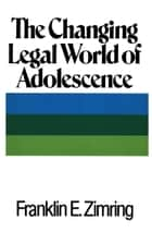 The Changing Legal World of Adolescence ebook by Franklin E. Zimring