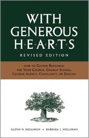 With Generous Hearts, Revised Edition - How to Gather Resources for Your Church, Church School, Church Agency, Chaplaincy, or Diocese ebook by Glenn N. Holliman