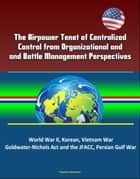 The Airpower Tenet of Centralized Control from Organizational and Battle Management Perspectives: World War II, Korean, Vietnam War, Goldwater-Nichols Act and the JFACC, Persian Gulf War ebook by Progressive Management