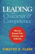 Leading with Character and Competence - Moving Beyond Title, Position, and Authority ebook by Timothy R. Clark