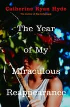 The Year of My Miraculous Reappearance ebook by Catherine Ryan Hyde