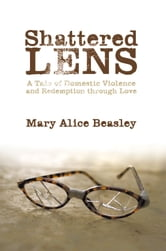 Shattered Lens - A Tale of Domestic Violence and Redemption through Love ebook by Mary Alice Beasley