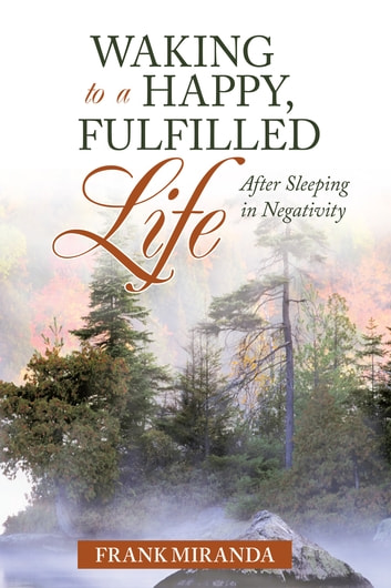 Waking to a Happy, Fulfilled Life - After Sleeping in Negativity ebook by Frank Miranda