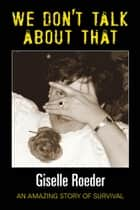 We Dont Talk About That - An Amazing Story of Survival ebook by Giselle Roeder