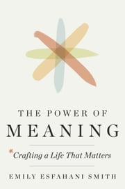 The Power of Meaning - Crafting a Life That Matters ebook by Kobo.Web.Store.Products.Fields.ContributorFieldViewModel