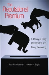 The Reputational Premium - A Theory of Party Identification and Policy Reasoning ebook by Paul M. Sniderman,Edward H. Stiglitz