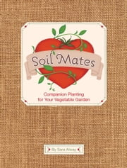 Soil Mates - Companion Planting for Your Vegetable Garden ebook by Sara Alway,Kelle Carter