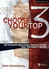 Choose Your Top 3 - 500 Dynamic Discussion Starters to Get Your Teenagers Talking ebook by Brian Schulenburg