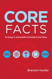 CORE FACTS - The Strategy for Understandable and Teachable Christian Defense ebook by Braxton Hunter